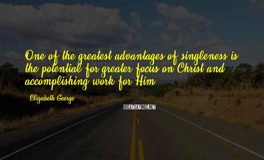 Elizabeth George Sayings: One of the greatest advantages of singleness is the potential for greater focus on Christ