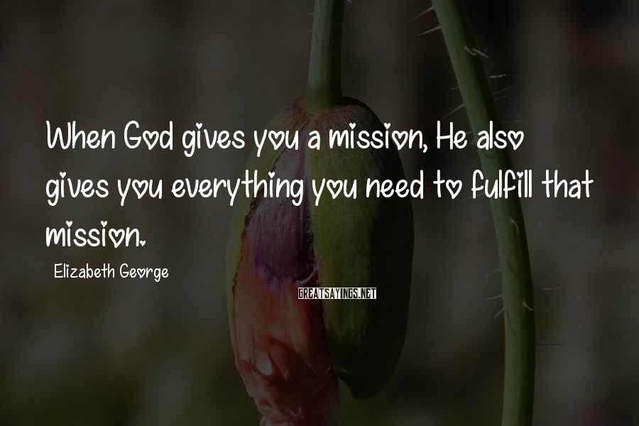 Elizabeth George Sayings: When God gives you a mission, He also gives you everything you need to fulfill