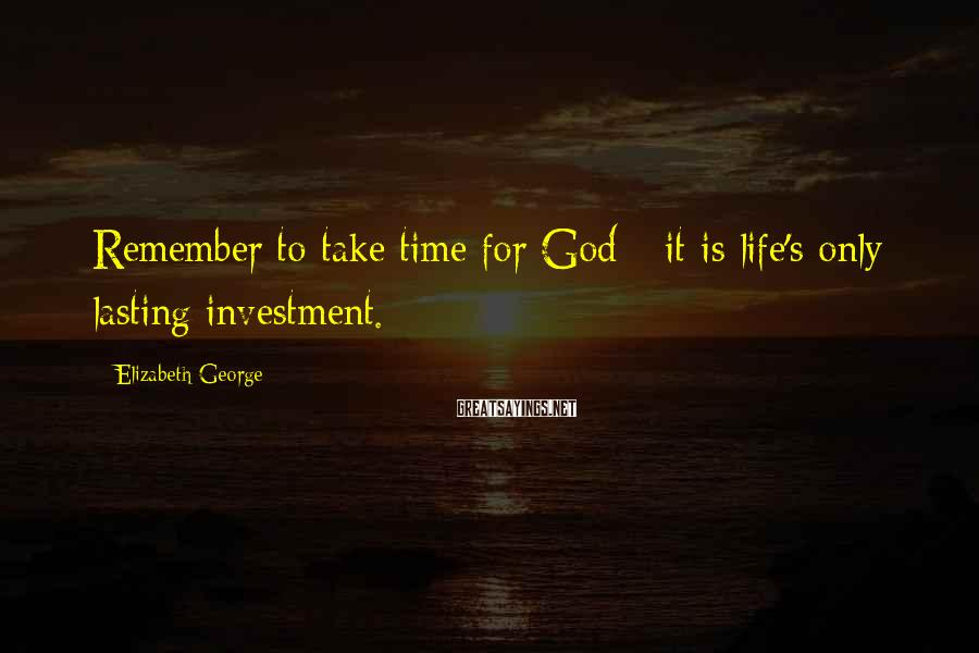 Elizabeth George Sayings: Remember to take time for God - it is life's only lasting investment.