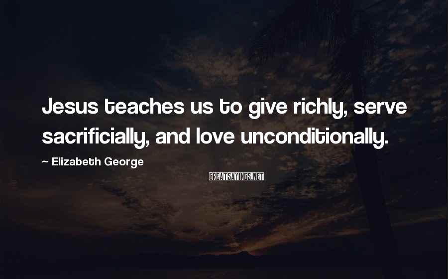 Elizabeth George Sayings: Jesus teaches us to give richly, serve sacrificially, and love unconditionally.
