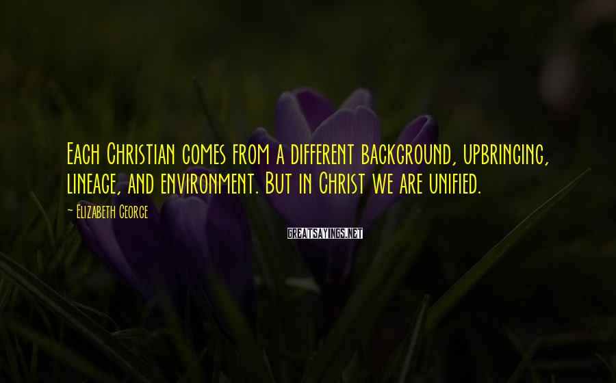 Elizabeth George Sayings: Each Christian comes from a different background, upbringing, lineage, and environment. But in Christ we