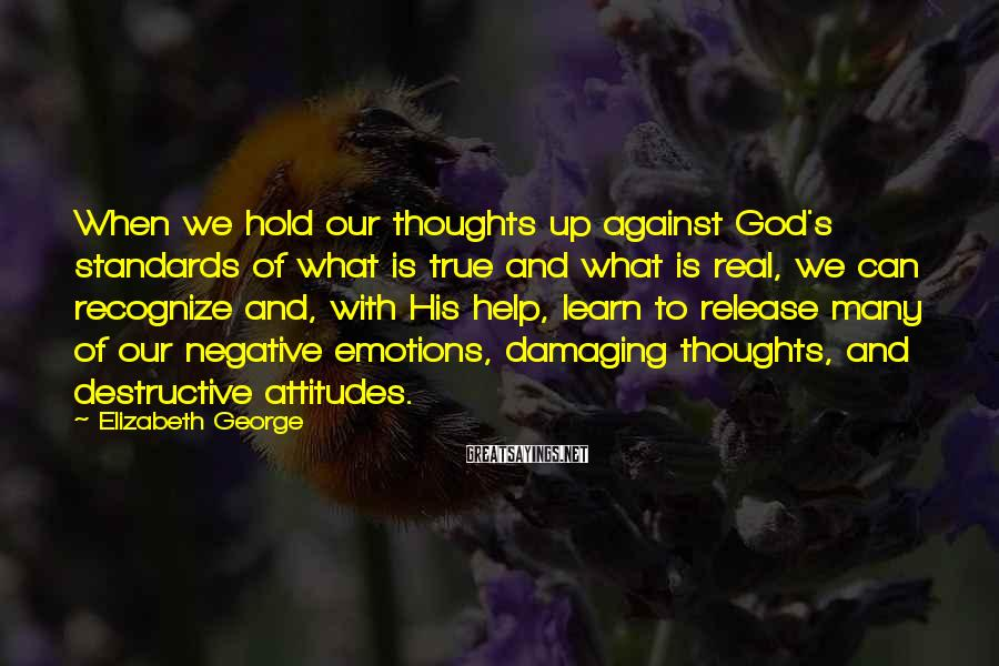 Elizabeth George Sayings: When we hold our thoughts up against God's standards of what is true and what