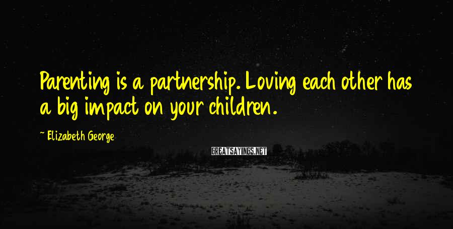 Elizabeth George Sayings: Parenting is a partnership. Loving each other has a big impact on your children.