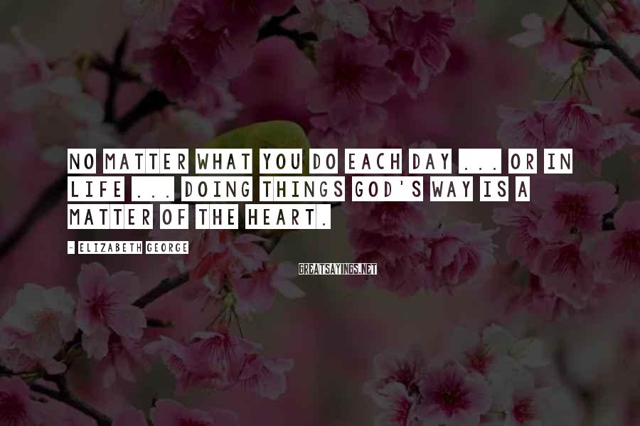 Elizabeth George Sayings: No matter what you do each day ... or in life ... doing things God's