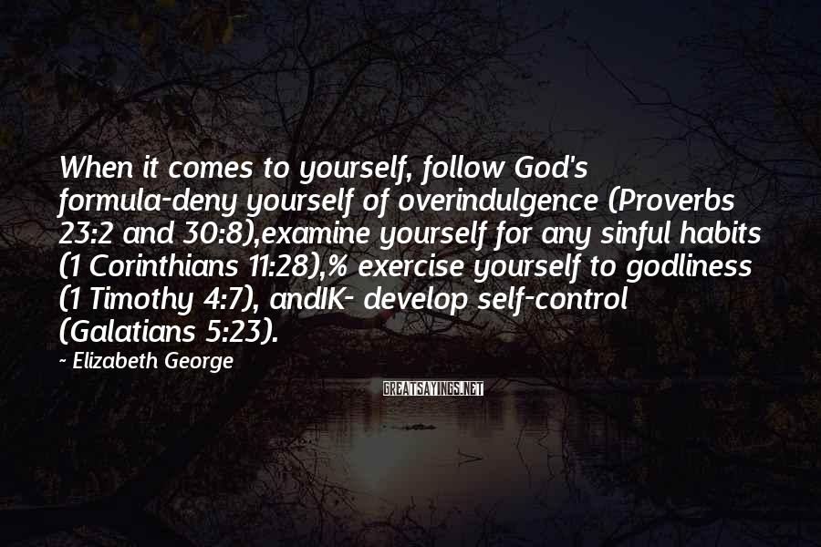 Elizabeth George Sayings: When it comes to yourself, follow God's formula-deny yourself of overindulgence (Proverbs 23:2 and 30:8),examine