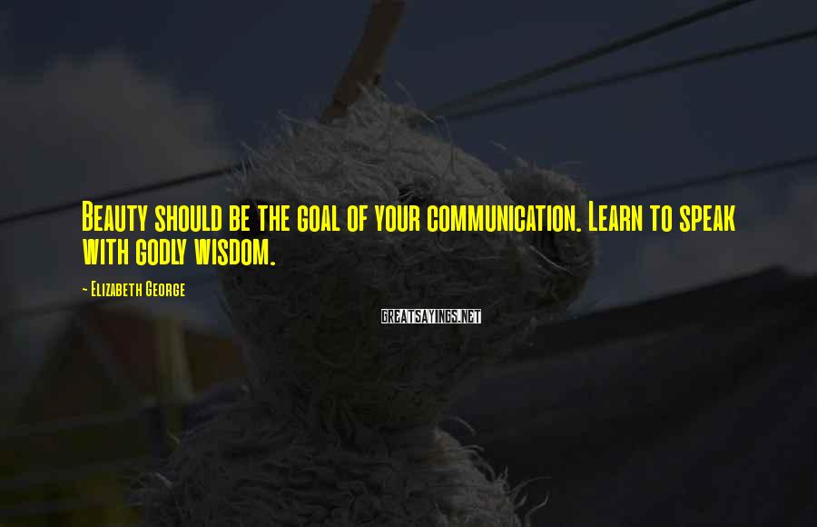 Elizabeth George Sayings: Beauty should be the goal of your communication. Learn to speak with godly wisdom.