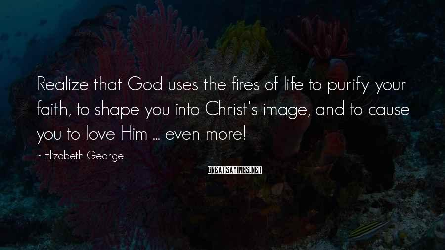 Elizabeth George Sayings: Realize that God uses the fires of life to purify your faith, to shape you