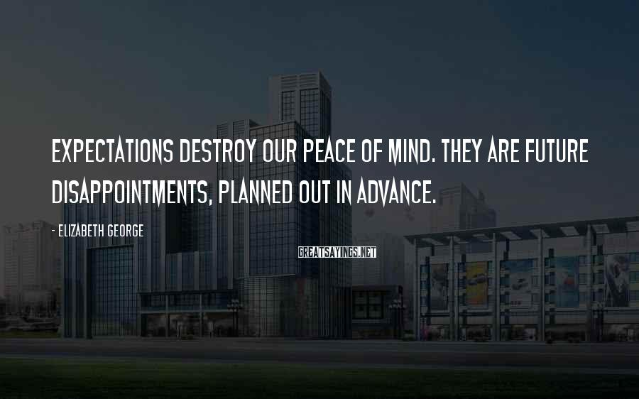Elizabeth George Sayings: Expectations destroy our peace of mind. They are future disappointments, planned out in advance.
