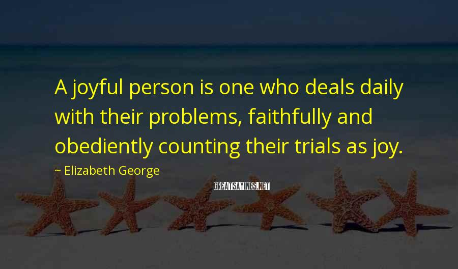 Elizabeth George Sayings: A joyful person is one who deals daily with their problems, faithfully and obediently counting