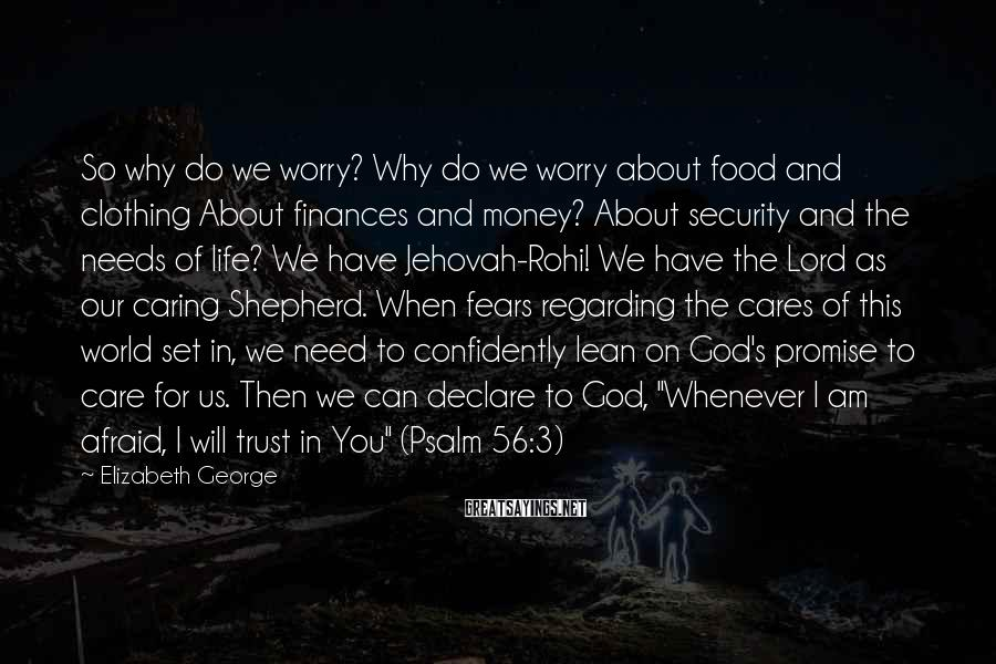 Elizabeth George Sayings: So why do we worry? Why do we worry about food and clothing About finances