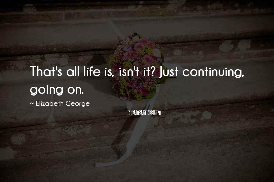 Elizabeth George Sayings: That's all life is, isn't it? Just continuing, going on.