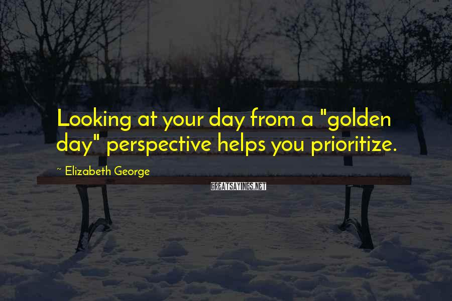 """Elizabeth George Sayings: Looking at your day from a """"golden day"""" perspective helps you prioritize."""