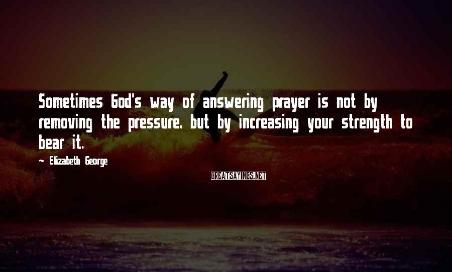 Elizabeth George Sayings: Sometimes God's way of answering prayer is not by removing the pressure, but by increasing