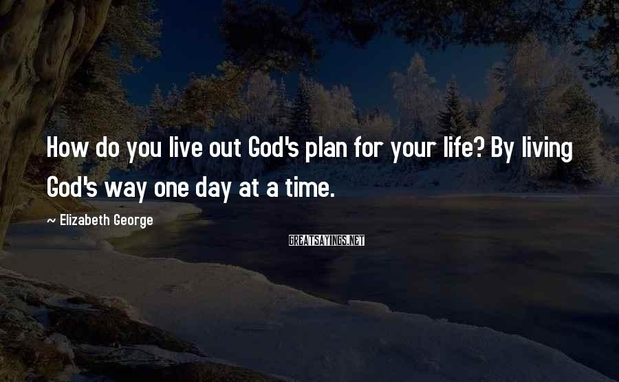 Elizabeth George Sayings: How do you live out God's plan for your life? By living God's way one