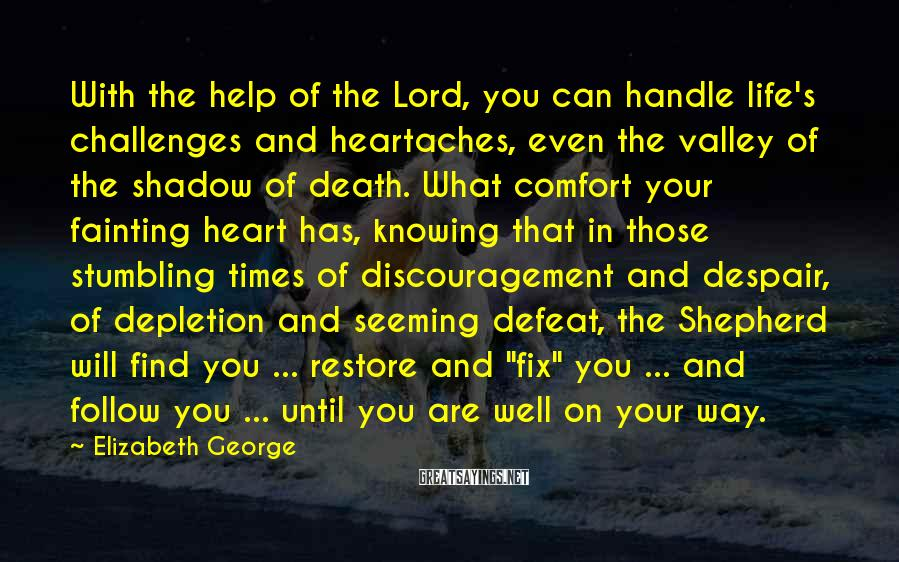 Elizabeth George Sayings: With the help of the Lord, you can handle life's challenges and heartaches, even the