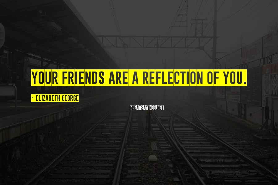 Elizabeth George Sayings: Your friends are a reflection of you.