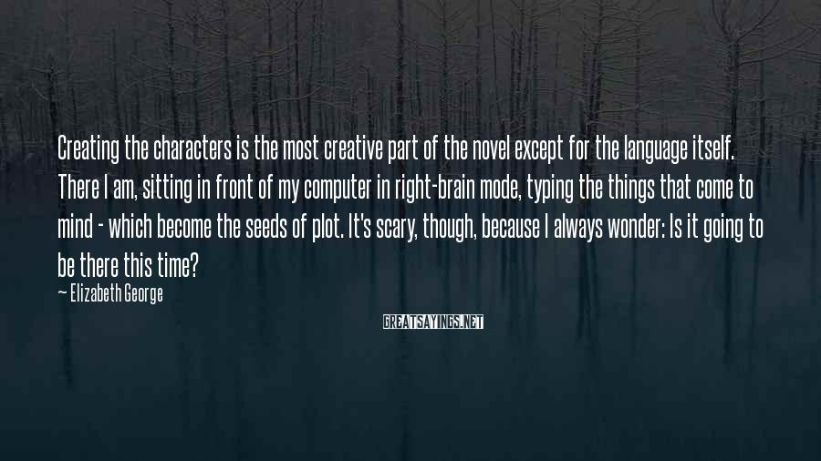Elizabeth George Sayings: Creating the characters is the most creative part of the novel except for the language