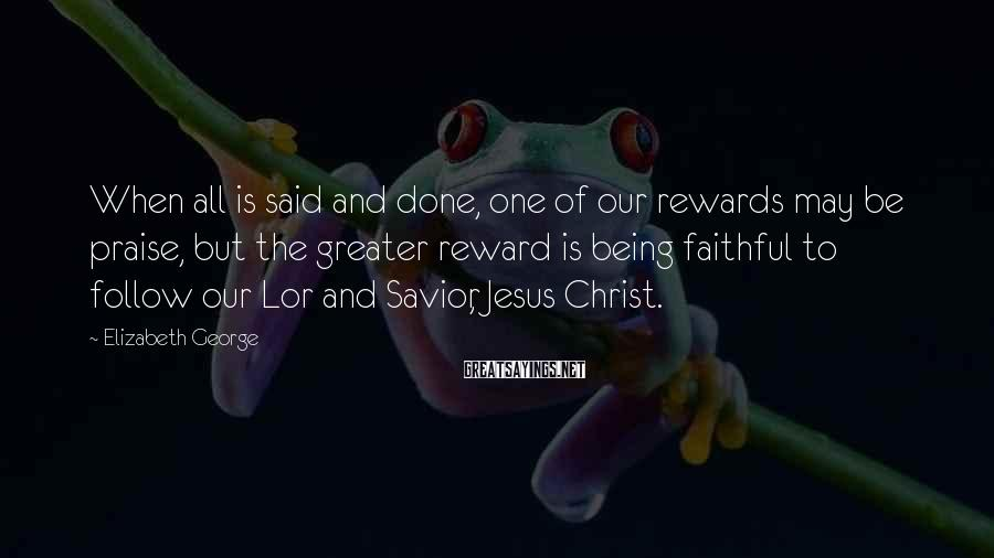 Elizabeth George Sayings: When all is said and done, one of our rewards may be praise, but the