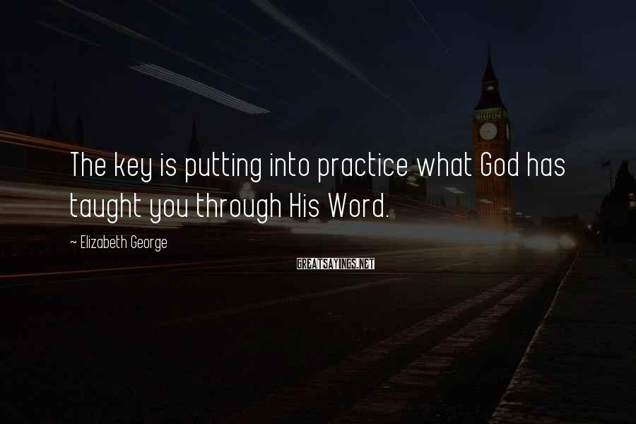 Elizabeth George Sayings: The key is putting into practice what God has taught you through His Word.