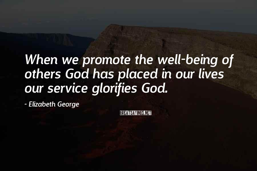 Elizabeth George Sayings: When we promote the well-being of others God has placed in our lives our service
