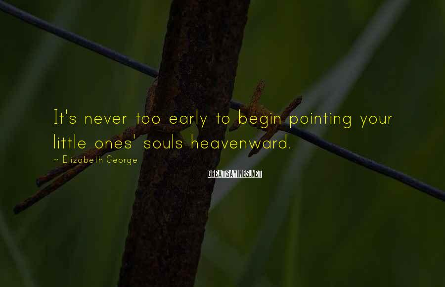 Elizabeth George Sayings: It's never too early to begin pointing your little ones' souls heavenward.