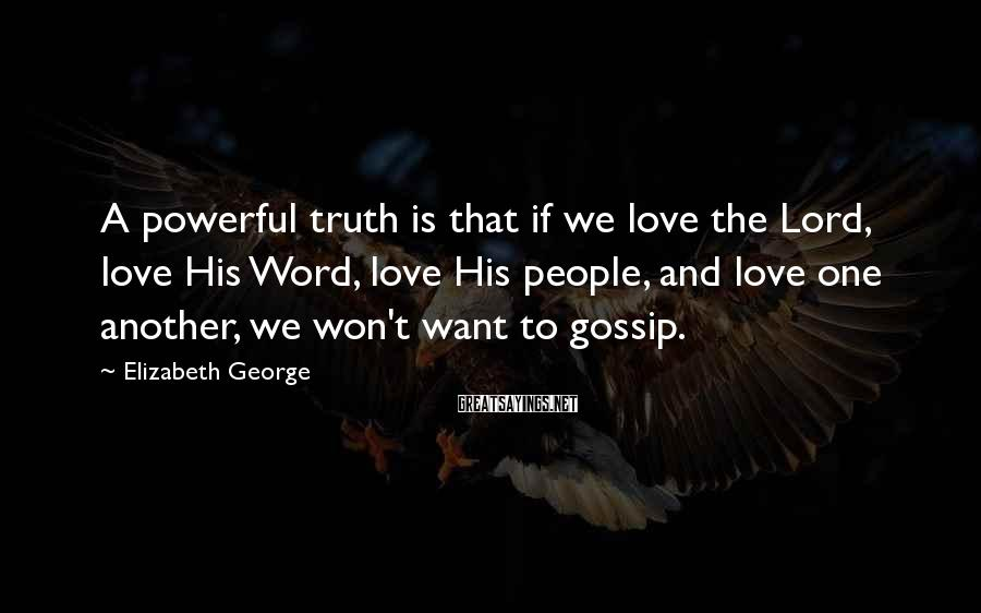 Elizabeth George Sayings: A powerful truth is that if we love the Lord, love His Word, love His