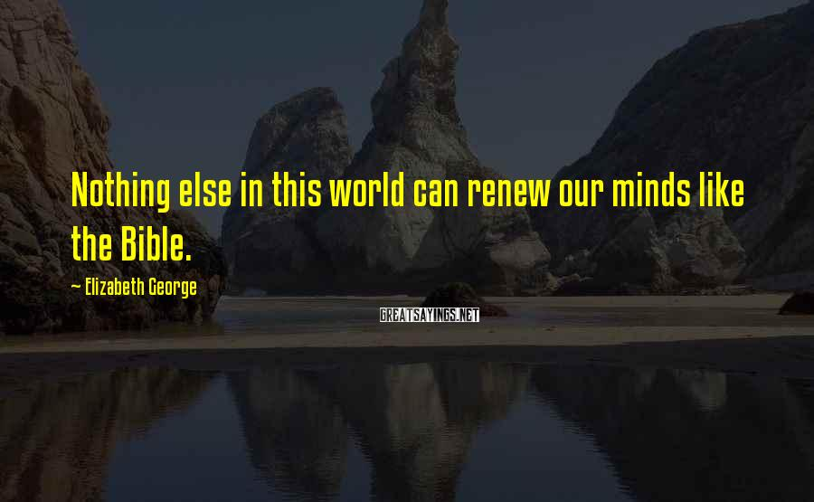 Elizabeth George Sayings: Nothing else in this world can renew our minds like the Bible.