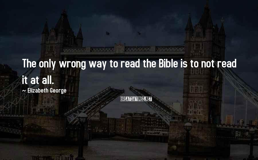 Elizabeth George Sayings: The only wrong way to read the Bible is to not read it at all.