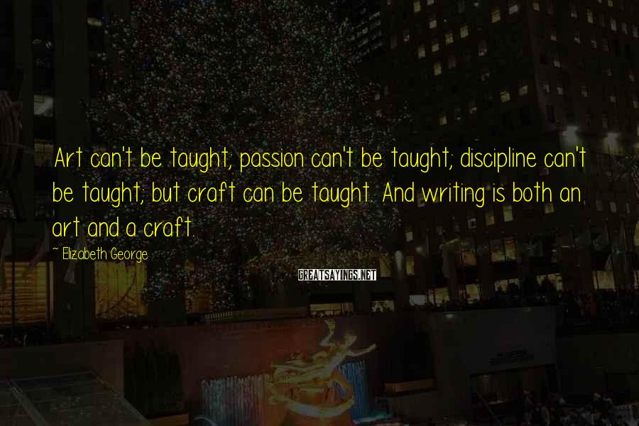 Elizabeth George Sayings: Art can't be taught; passion can't be taught; discipline can't be taught; but craft can