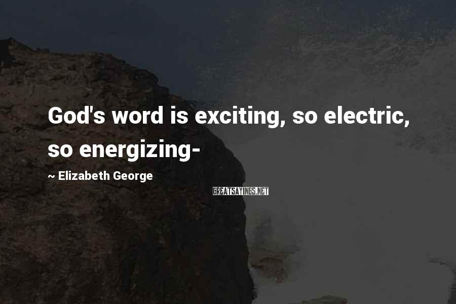 Elizabeth George Sayings: God's word is exciting, so electric, so energizing-