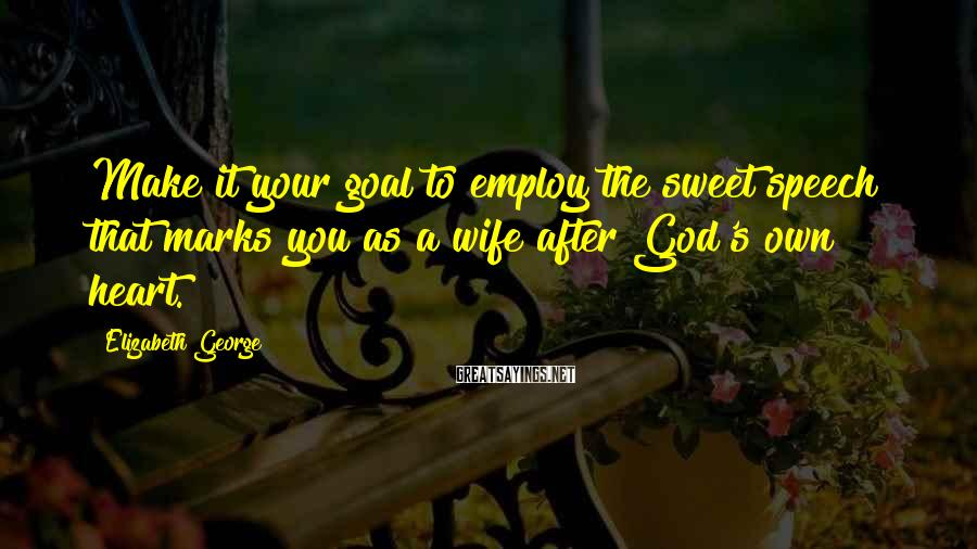 Elizabeth George Sayings: Make it your goal to employ the sweet speech that marks you as a wife