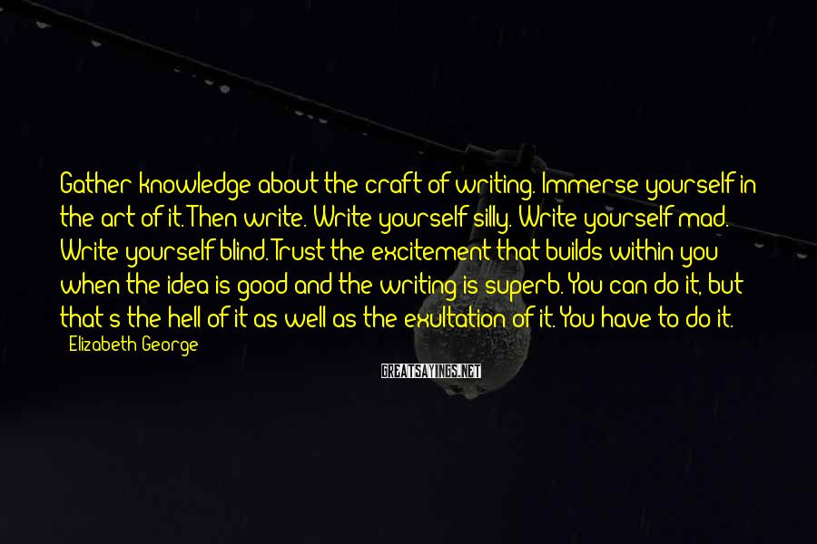 Elizabeth George Sayings: Gather knowledge about the craft of writing. Immerse yourself in the art of it. Then