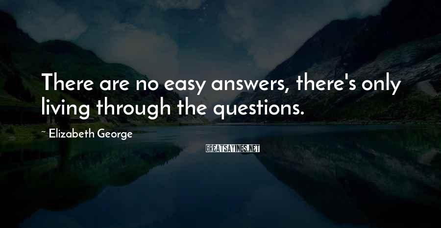 Elizabeth George Sayings: There are no easy answers, there's only living through the questions.