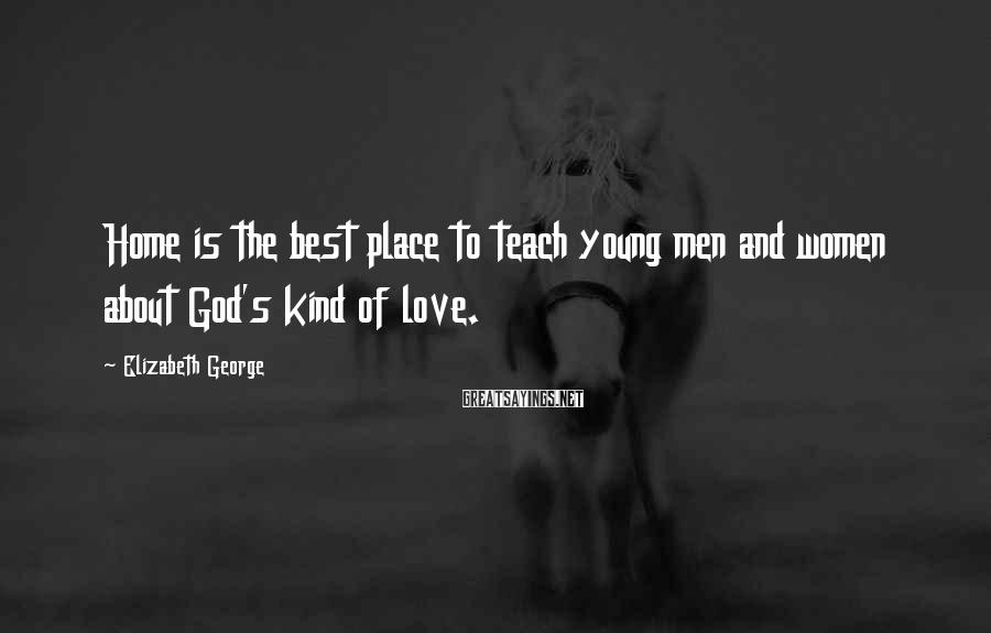 Elizabeth George Sayings: Home is the best place to teach young men and women about God's kind of