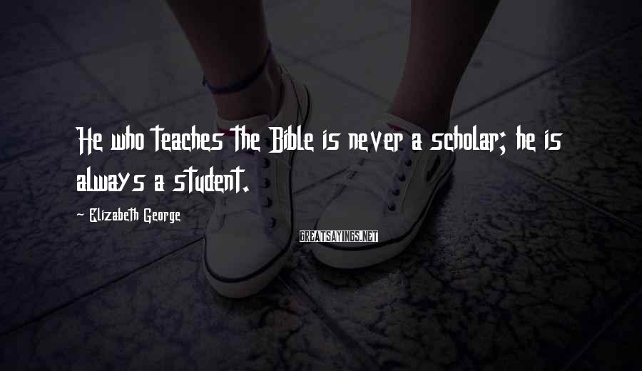 Elizabeth George Sayings: He who teaches the Bible is never a scholar; he is always a student.