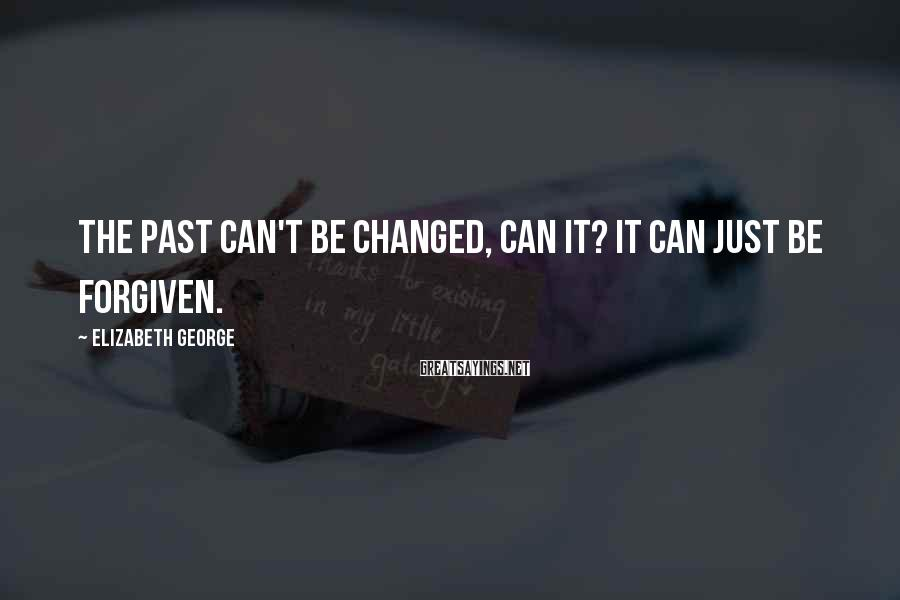 Elizabeth George Sayings: The past can't be changed, can it? It can just be forgiven.