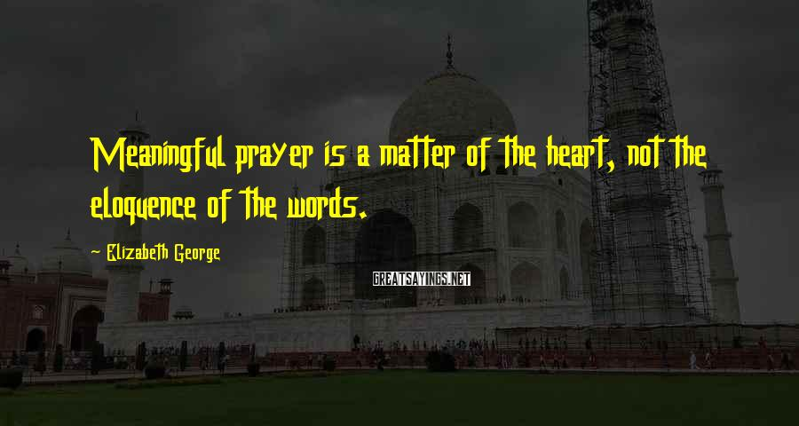 Elizabeth George Sayings: Meaningful prayer is a matter of the heart, not the eloquence of the words.