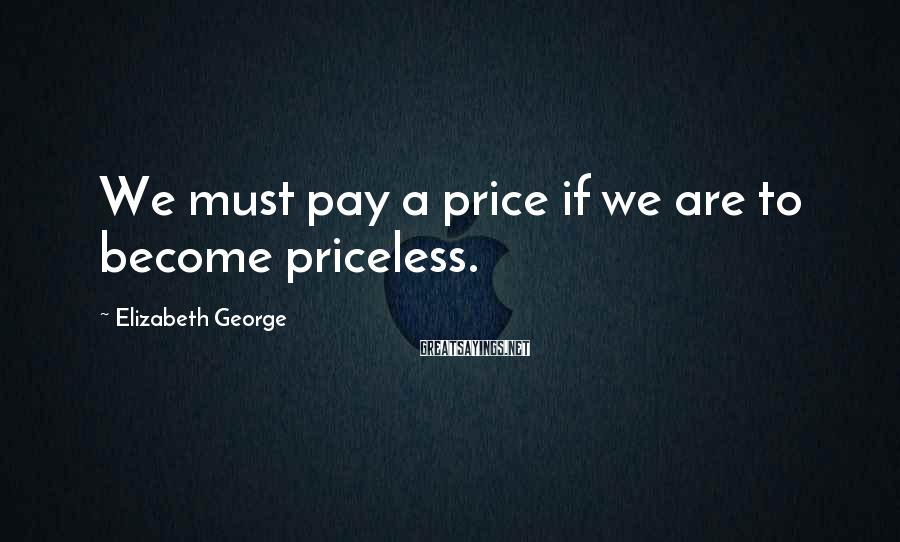 Elizabeth George Sayings: We must pay a price if we are to become priceless.