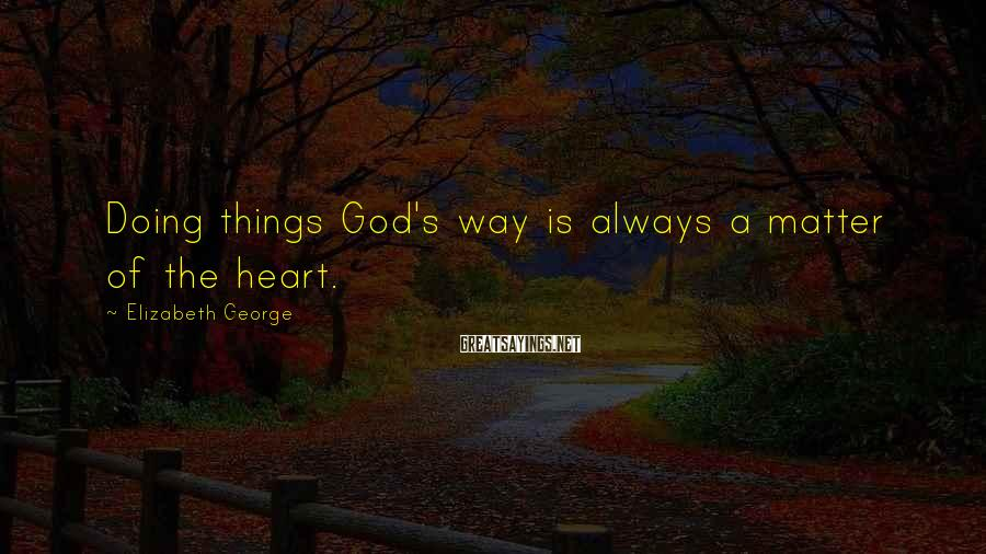 Elizabeth George Sayings: Doing things God's way is always a matter of the heart.