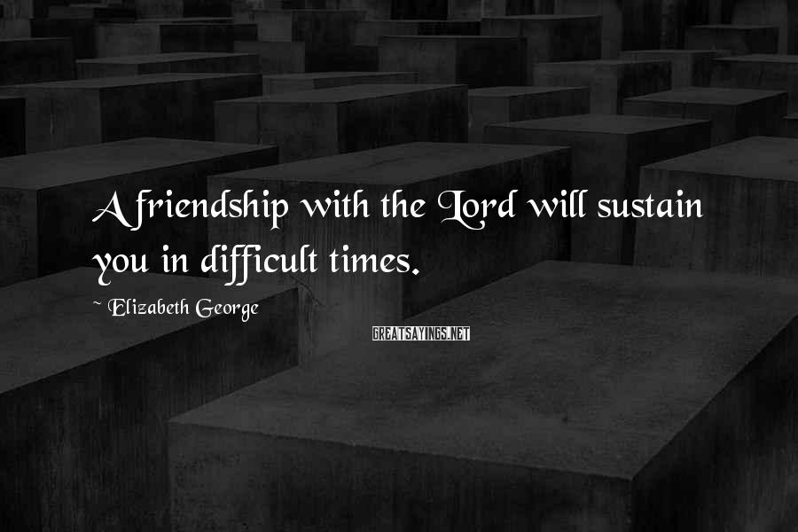 Elizabeth George Sayings: A friendship with the Lord will sustain you in difficult times.