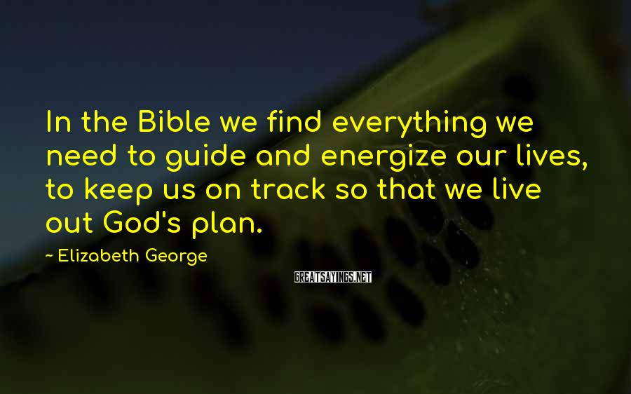 Elizabeth George Sayings: In the Bible we find everything we need to guide and energize our lives, to