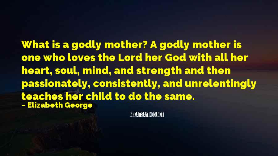 Elizabeth George Sayings: What is a godly mother? A godly mother is one who loves the Lord her