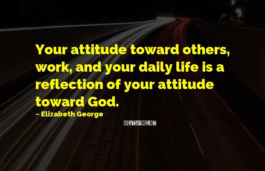 Elizabeth George Sayings: Your attitude toward others, work, and your daily life is a reflection of your attitude