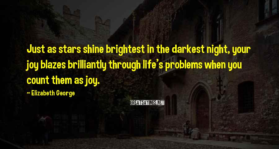 Elizabeth George Sayings: Just as stars shine brightest in the darkest night, your joy blazes brilliantly through life's