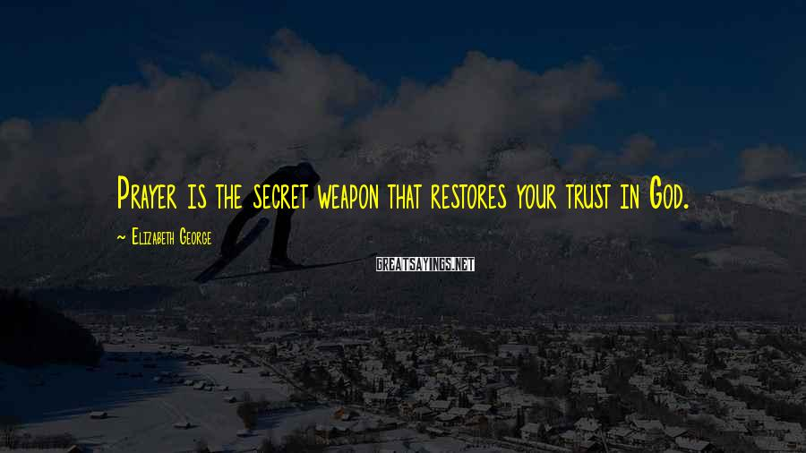 Elizabeth George Sayings: Prayer is the secret weapon that restores your trust in God.