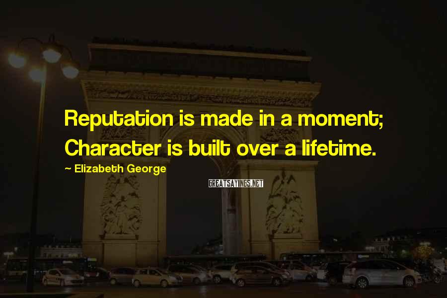Elizabeth George Sayings: Reputation is made in a moment; Character is built over a lifetime.