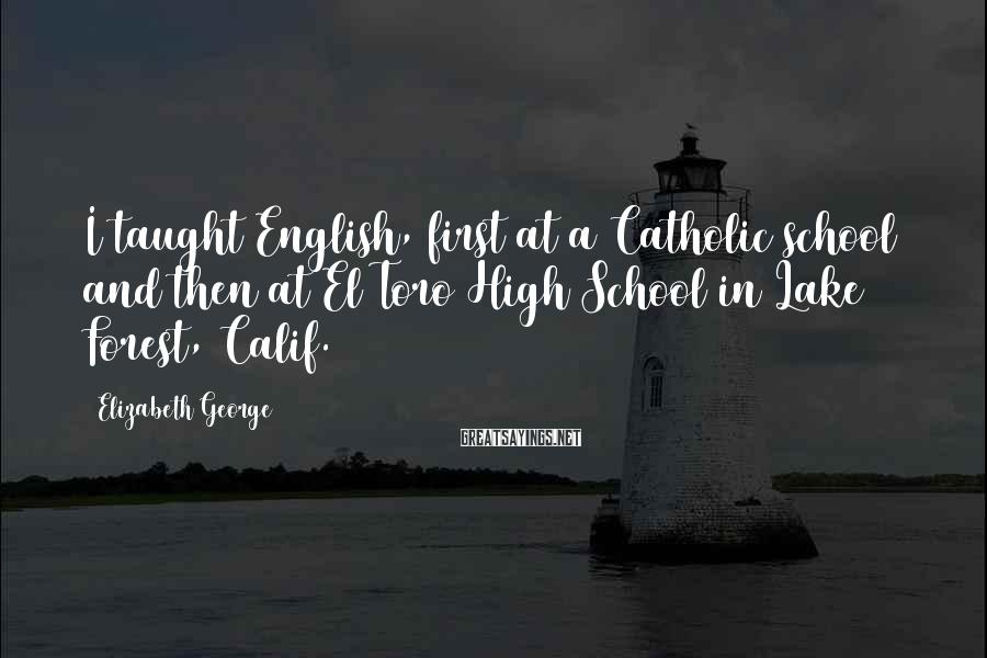 Elizabeth George Sayings: I taught English, first at a Catholic school and then at El Toro High School