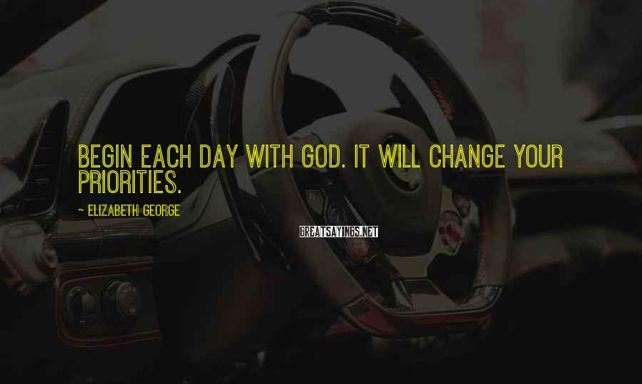 Elizabeth George Sayings: Begin each day with God. It will change your priorities.