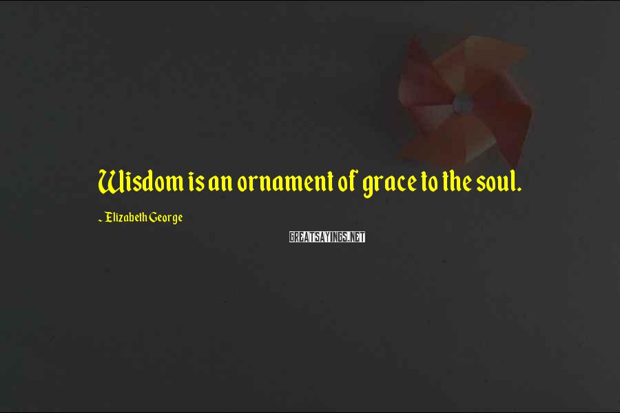 Elizabeth George Sayings: Wisdom is an ornament of grace to the soul.