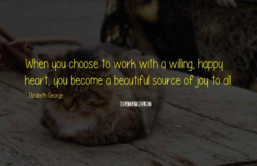 Elizabeth George Sayings: When you choose to work with a willing, happy heart, you become a beautiful source